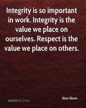 Shari Shore  - Integrity is so important in work. Integrity is the value we place on ourselves. Respect is the value we place on others.