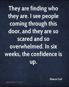 Sharon Coil  - They are finding who they are. I see people coming through this door, and they are so scared and so overwhelmed. In six weeks, the confidence is up.
