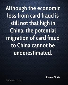 Sharon Dickie  - Although the economic loss from card fraud is still not that high in China, the potential migration of card fraud to China cannot be underestimated.