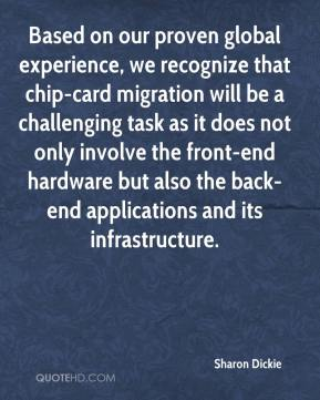 Sharon Dickie  - Based on our proven global experience, we recognize that chip-card migration will be a challenging task as it does not only involve the front-end hardware but also the back-end applications and its infrastructure.