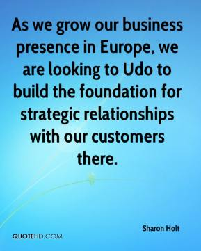 Sharon Holt  - As we grow our business presence in Europe, we are looking to Udo to build the foundation for strategic relationships with our customers there.