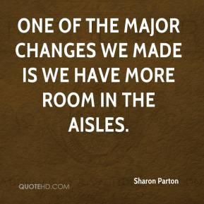 Sharon Parton  - One of the major changes we made is we have more room in the aisles.