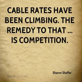 Sharon Shaffer  - Cable rates have been climbing. The remedy to that ... is competition.