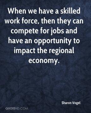 Sharon Vogel  - When we have a skilled work force, then they can compete for jobs and have an opportunity to impact the regional economy.