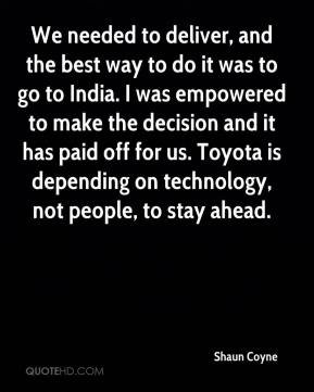 Shaun Coyne  - We needed to deliver, and the best way to do it was to go to India. I was empowered to make the decision and it has paid off for us. Toyota is depending on technology, not people, to stay ahead.