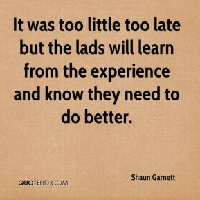 Shaun Garnett  - It was too little too late but the lads will learn from the experience and know they need to do better.