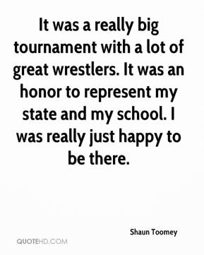 Shaun Toomey  - It was a really big tournament with a lot of great wrestlers. It was an honor to represent my state and my school. I was really just happy to be there.