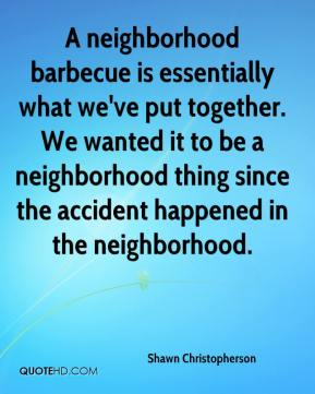 Shawn Christopherson  - A neighborhood barbecue is essentially what we've put together. We wanted it to be a neighborhood thing since the accident happened in the neighborhood.