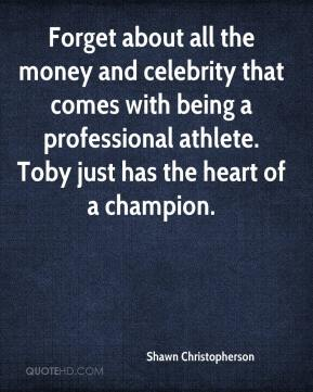 Shawn Christopherson  - Forget about all the money and celebrity that comes with being a professional athlete. Toby just has the heart of a champion.