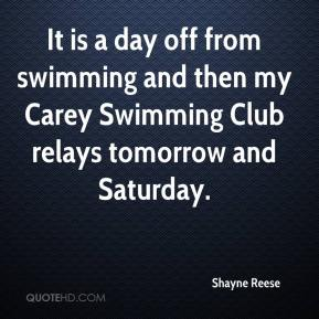 Shayne Reese  - It is a day off from swimming and then my Carey Swimming Club relays tomorrow and Saturday.