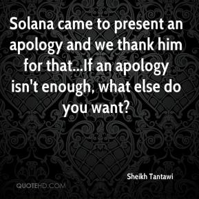 Sheikh Tantawi  - Solana came to present an apology and we thank him for that...If an apology isn't enough, what else do you want?