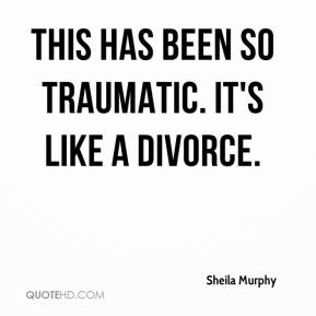 Sheila Murphy  - This has been so traumatic. It's like a divorce.