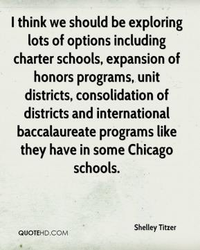 Shelley Titzer  - I think we should be exploring lots of options including charter schools, expansion of honors programs, unit districts, consolidation of districts and international baccalaureate programs like they have in some Chicago schools.