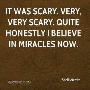 Shelli Merritt  - It was scary. Very, very scary. Quite honestly I believe in miracles now.