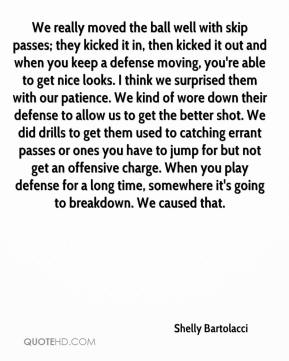 Shelly Bartolacci  - We really moved the ball well with skip passes; they kicked it in, then kicked it out and when you keep a defense moving, you're able to get nice looks. I think we surprised them with our patience. We kind of wore down their defense to allow us to get the better shot. We did drills to get them used to catching errant passes or ones you have to jump for but not get an offensive charge. When you play defense for a long time, somewhere it's going to breakdown. We caused that.