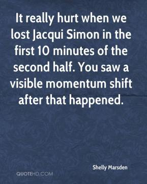 Shelly Marsden  - It really hurt when we lost Jacqui Simon in the first 10 minutes of the second half. You saw a visible momentum shift after that happened.