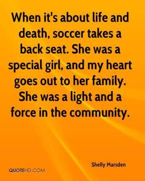 Shelly Marsden  - When it's about life and death, soccer takes a back seat. She was a special girl, and my heart goes out to her family. She was a light and a force in the community.