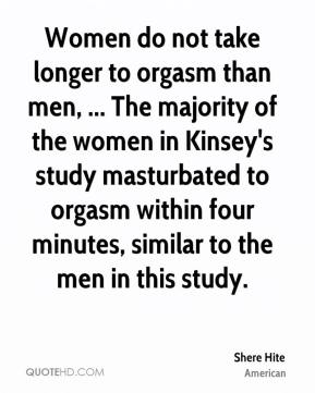 Shere Hite  - Women do not take longer to orgasm than men, ... The majority of the women in Kinsey's study masturbated to orgasm within four minutes, similar to the men in this study.