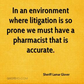 Sheriff Lamar Glover  - In an environment where litigation is so prone we must have a pharmacist that is accurate.