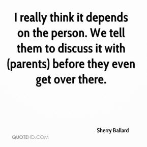 Sherry Ballard  - I really think it depends on the person. We tell them to discuss it with (parents) before they even get over there.