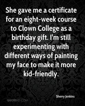 Sherry Jenkins  - She gave me a certificate for an eight-week course to Clown College as a birthday gift. I'm still experimenting with different ways of painting my face to make it more kid-friendly.