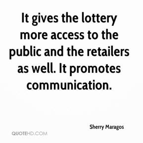 Sherry Maragos  - It gives the lottery more access to the public and the retailers as well. It promotes communication.