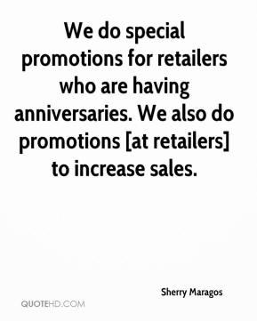 Sherry Maragos  - We do special promotions for retailers who are having anniversaries. We also do promotions [at retailers] to increase sales.