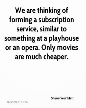 Sherry Weinblatt  - We are thinking of forming a subscription service, similar to something at a playhouse or an opera. Only movies are much cheaper.