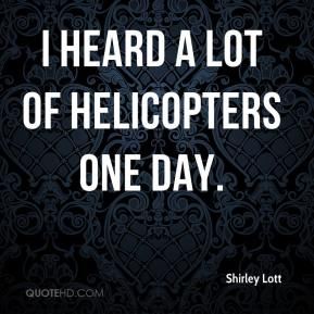 Shirley Lott  - I heard a lot of helicopters one day.