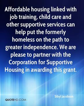 Sibyl Jacobson  - Affordable housing linked with job training, child care and other supportive services can help put the formerly homeless on the path to greater independence. We are please to partner with the Corporation for Supportive Housing in awarding this grant.