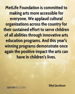 Sibyl Jacobson  - MetLife Foundation is committed to making arts more accessible for everyone. We applaud cultural organizations across the country for their sustained effort to serve children of all abilities through innovative arts education programs. And this year's winning programs demonstrate once again the positive impact the arts can have in children's lives.