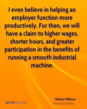 Sidney Hillman - I even believe in helping an employer function more productively. For then, we will have a claim to higher wages, shorter hours, and greater participation in the benefits of running a smooth industrial machine.