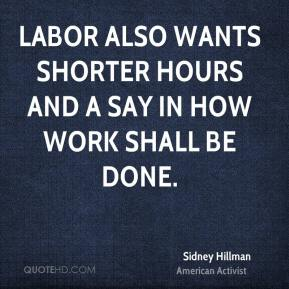 Labor also wants shorter hours and a say in how work shall be done.
