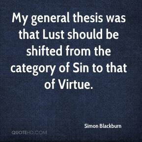 Simon Blackburn  - My general thesis was that Lust should be shifted from the category of Sin to that of Virtue.