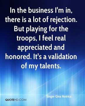 In the business I'm in, there is a lot of rejection. But playing for the troops, I feel real appreciated and honored. It's a validation of my talents.