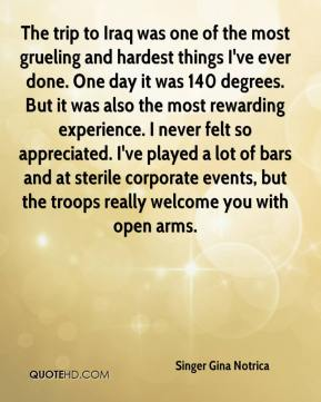 The trip to Iraq was one of the most grueling and hardest things I've ever done. One day it was 140 degrees. But it was also the most rewarding experience. I never felt so appreciated. I've played a lot of bars and at sterile corporate events, but the troops really welcome you with open arms.
