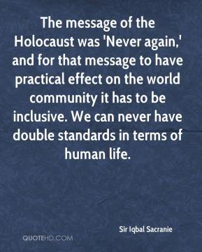 Sir Iqbal Sacranie  - The message of the Holocaust was 'Never again,' and for that message to have practical effect on the world community it has to be inclusive. We can never have double standards in terms of human life.