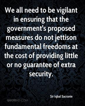 We all need to be vigilant in ensuring that the government's proposed measures do not jettison fundamental freedoms at the cost of providing little or no guarantee of extra security.
