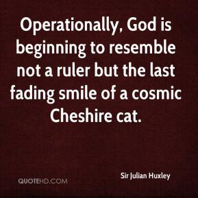 Sir Julian Huxley  - Operationally, God is beginning to resemble not a ruler but the last fading smile of a cosmic Cheshire cat.