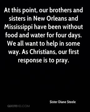 Sister Diane Steele  - At this point, our brothers and sisters in New Orleans and Mississippi have been without food and water for four days. We all want to help in some way. As Christians, our first response is to pray.