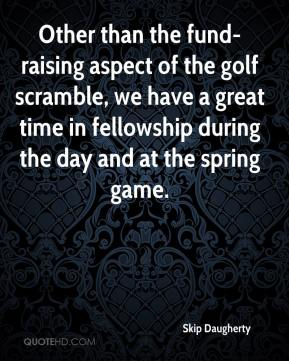 Skip Daugherty  - Other than the fund-raising aspect of the golf scramble, we have a great time in fellowship during the day and at the spring game.