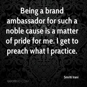 Smriti Irani  - Being a brand ambassador for such a noble cause is a matter of pride for me. I get to preach what I practice.
