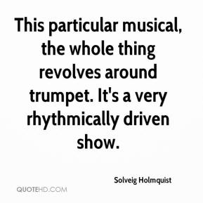 Solveig Holmquist  - This particular musical, the whole thing revolves around trumpet. It's a very rhythmically driven show.
