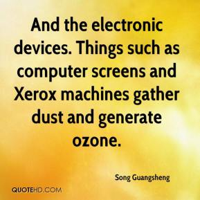Song Guangsheng  - And the electronic devices. Things such as computer screens and Xerox machines gather dust and generate ozone.