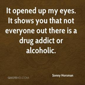 Sonny Horsman  - It opened up my eyes. It shows you that not everyone out there is a drug addict or alcoholic.