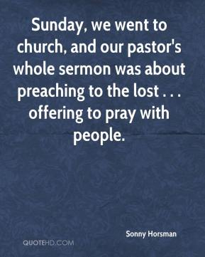Sonny Horsman  - Sunday, we went to church, and our pastor's whole sermon was about preaching to the lost . . . offering to pray with people.