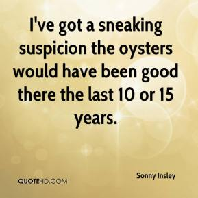 Sonny Insley  - I've got a sneaking suspicion the oysters would have been good there the last 10 or 15 years.