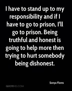 Sonya Flores  - I have to stand up to my responsibility and if I have to go to prison, I'll go to prison. Being truthful and honest is going to help more then trying to hurt somebody being dishonest.