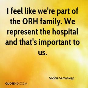 Sophia Samaniego  - I feel like we're part of the ORH family. We represent the hospital and that's important to us.