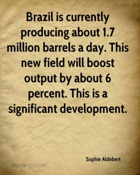 Sophie Aldebert  - Brazil is currently producing about 1.7 million barrels a day. This new field will boost output by about 6 percent. This is a significant development.